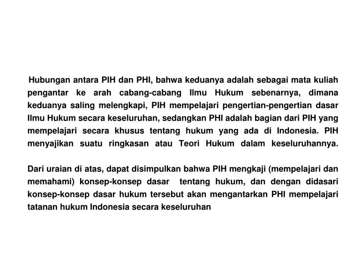 Hubungan antara PIH dan PHI, bahwa keduanya adalah sebagai mata kuliah pengantar ke arah cabang-cabang Ilmu Hukum sebenarnya, dimana keduanya saling melengkapi, PIH mempelajari pengertian-pengertian dasar Ilmu Hukum secara keseluruhan, sedangkan PHI adalah bagian dari PIH yang mempelajari secara khusus tentang hukum yang ada di Indonesia. PIH menyajikan suatu ringkasan atau Teori Hukum dalam keseluruhannya