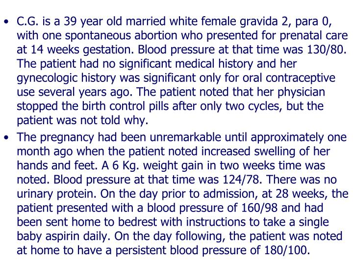 C.G. is a 39 year old married white female gravida 2, para 0, with one spontaneous abortion who presented for prenatal care at 14 weeks gestation. Blood pressure at that time was 130/80. The patient had no significant medical history and her gynecologic history was significant only for oral contraceptive use several years ago. The patient noted that her physician stopped the birth control pills after only two cycles, but the patient was not told why.