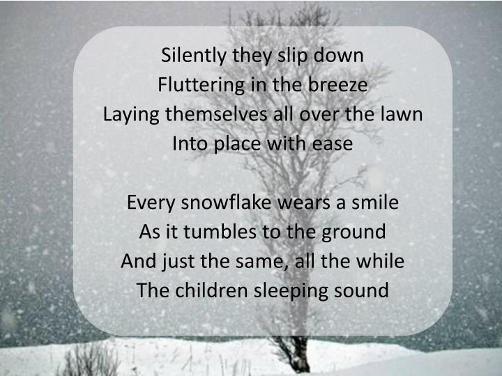 Silently they slip down