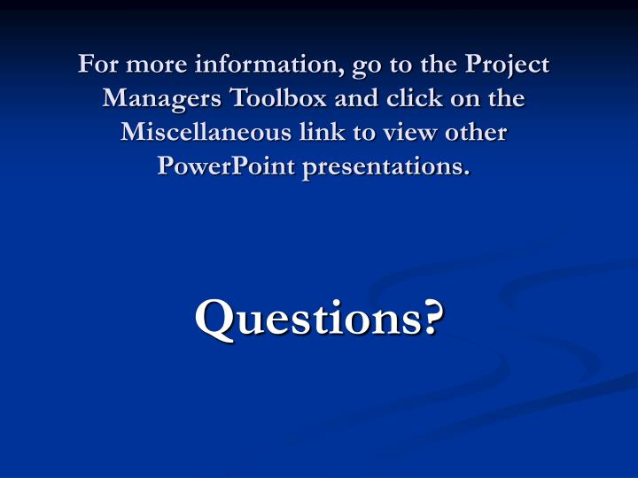 For more information, go to the Project Managers Toolbox and click on the Miscellaneous link to view other