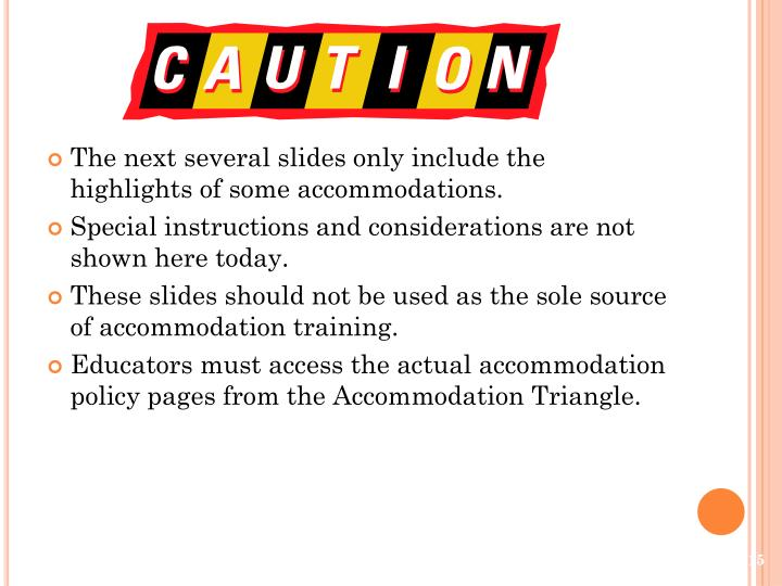 The next several slides only include the highlights of some accommodations.