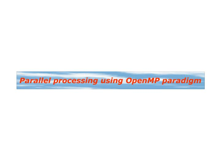 Parallel processing using OpenMP paradigm