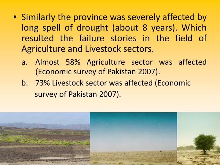Similarly the province was severely affected by long spell of drought (about 8 years). Which resulted the failure stories in the field of Agriculture and Livestock sectors.