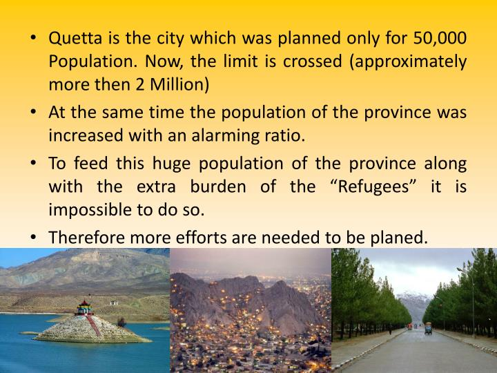 Quetta is the city which was planned only for 50,000 Population. Now, the limit is crossed (approximately more then 2 Million)