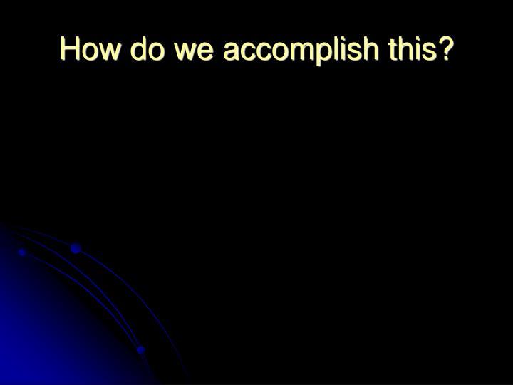 How do we accomplish this?