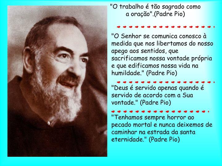 """""""O trabalho é tão sagrado como a oração"""".(Padre Pio)"""