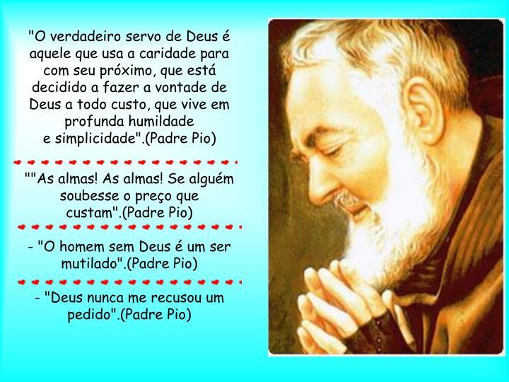 """""""O verdadeiro servo de Deus é aquele que usa a caridade para com seu próximo, que está decidido a fazer a vontade de Deus a todo custo, que vive em profunda humildade"""