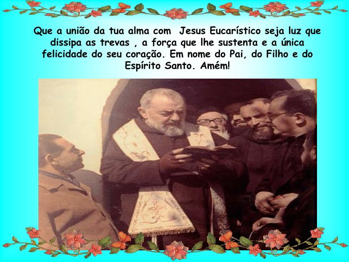 Que a união da tua alma com  Jesus Eucarístico seja luz que dissipa as trevas ,a força que lhe sustenta e a única felicidade do seu coração. Em nome do Pai, do Filho e do Espírito Santo. Amém!