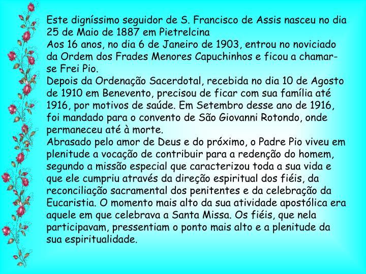 Este digníssimo seguidor de S. Francisco de Assis nasceu no dia 25 de Maio de 1887 em Pietrelcina