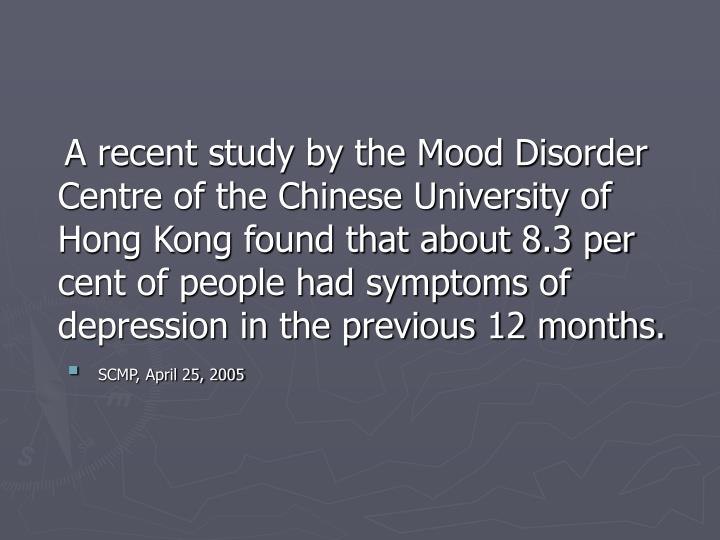 A recent study by the Mood Disorder Centre of the Chinese University of Hong Kong found that about 8.3 per cent of people had symptoms of depression in the previous 12 months.