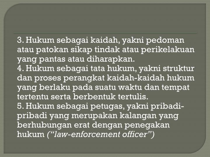 3. Hukum sebagai kaidah, yakni pedoman atau patokan sikap tindak atau perikelakuan yang pantas atau diharapkan.