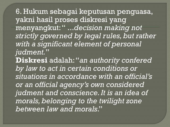"6. Hukum sebagai keputusan penguasa, yakni hasil proses diskresi yang menyangkut: "" ..."