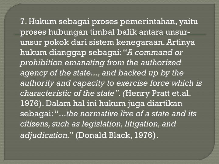 """7. Hukum sebagai proses pemerintahan, yaitu proses hubungan timbal balik antara unsur-unsur pokok dari sistem kenegaraan. Artinya hukum dianggap sebagai: """""""