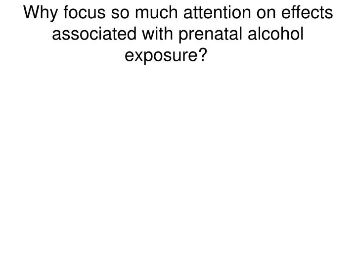 Why focus so much attention on effects associated with prenatal alcohol exposure