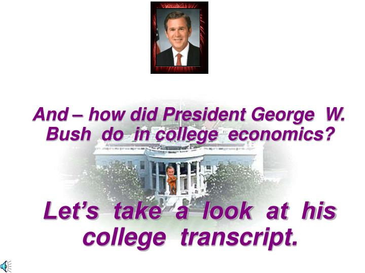 And – how did President George  W.  Bush  do  in college  economics?