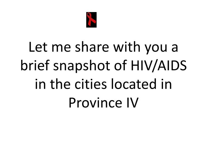 Let me share with you a brief snapshot of HIV/AIDS in the cities located in Province IV