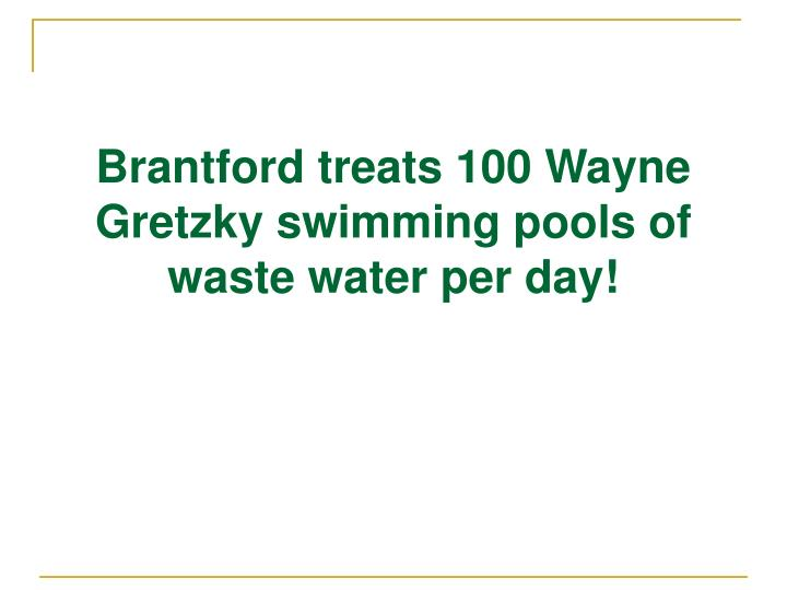 Brantford treats 100 Wayne Gretzky swimming pools of waste water per day!
