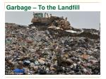 garbage to the landfill