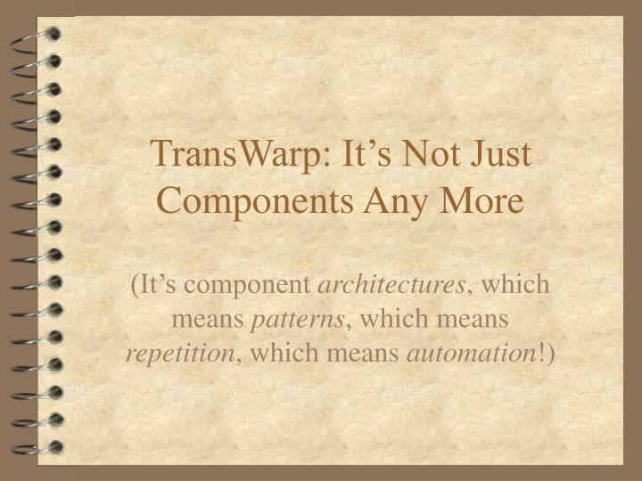 TransWarp: It's Not Just Components Any More