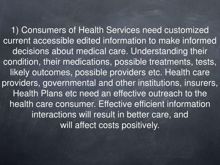 1) Consumers of Health Services need customized current accessible edited information to make informed decisions about medical care. Understanding their condition, their medications, possible treatments, tests, likely outcomes, possible providers etc. Health care providers, governmental and other institutions, insurers, Health Plans etc need an effective outreach to the health care consumer. Effective efficient information interactions will result in better care, and