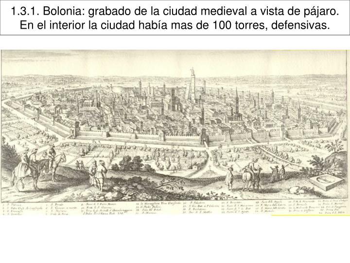 1.3.1. Bolonia: grabado de la ciudad medieval a vista de pájaro. En el interior la ciudad había mas de 100 torres, defensivas.