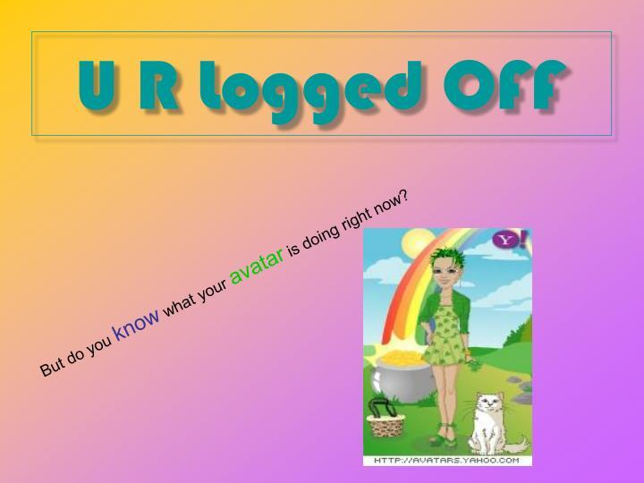 U R Logged OFF