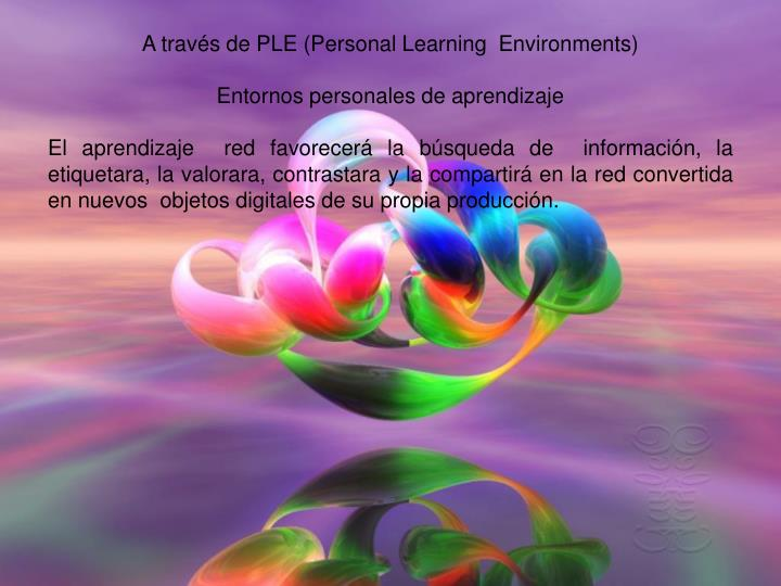 A través de PLE (Personal Learning  Environments)