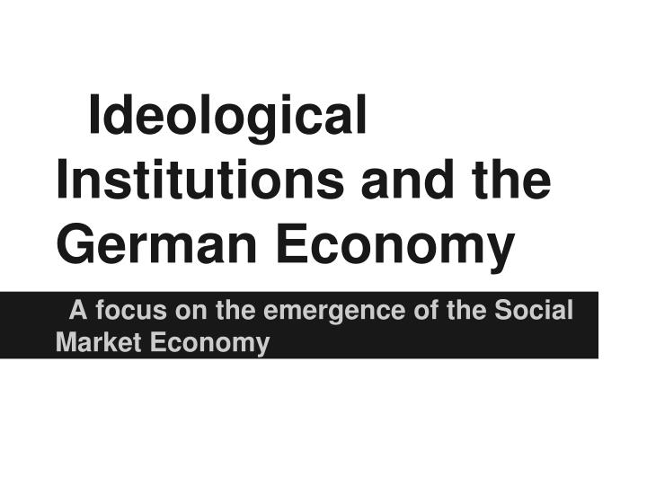 Ideological Institutions and the German Economy