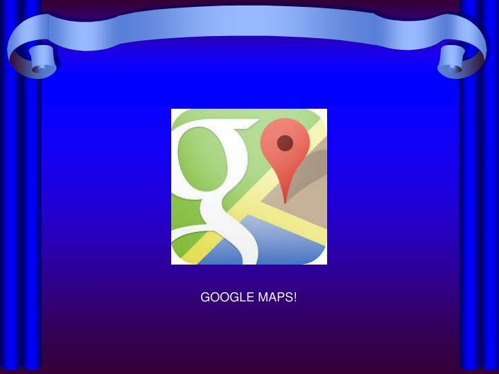 GOOGLE MAPS!