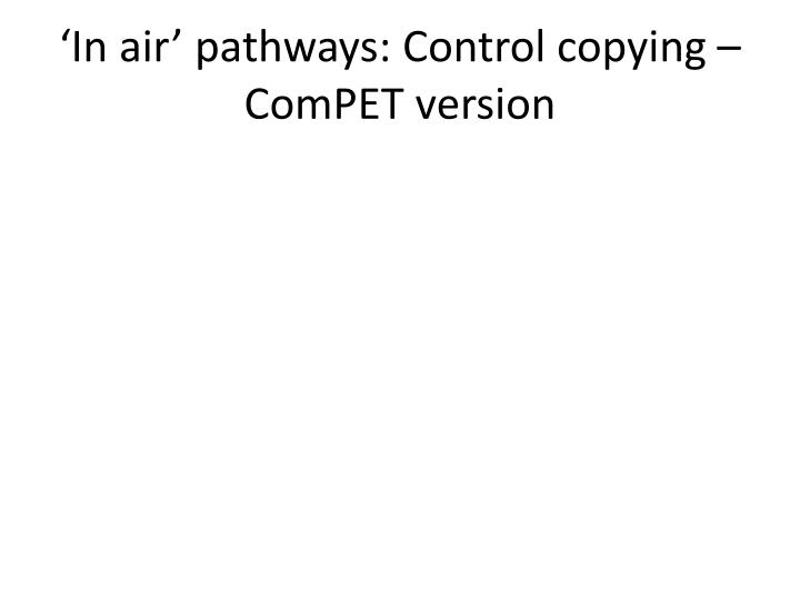 'In air' pathways: Control copying – ComPET version
