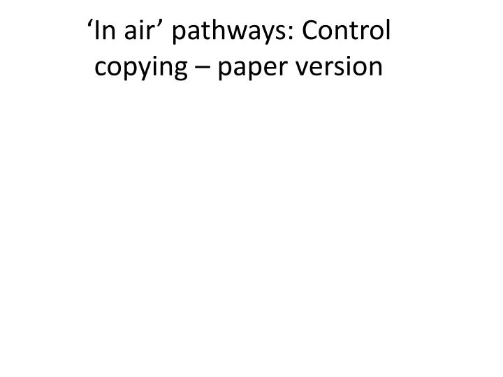 'In air' pathways: Control copying – paper version