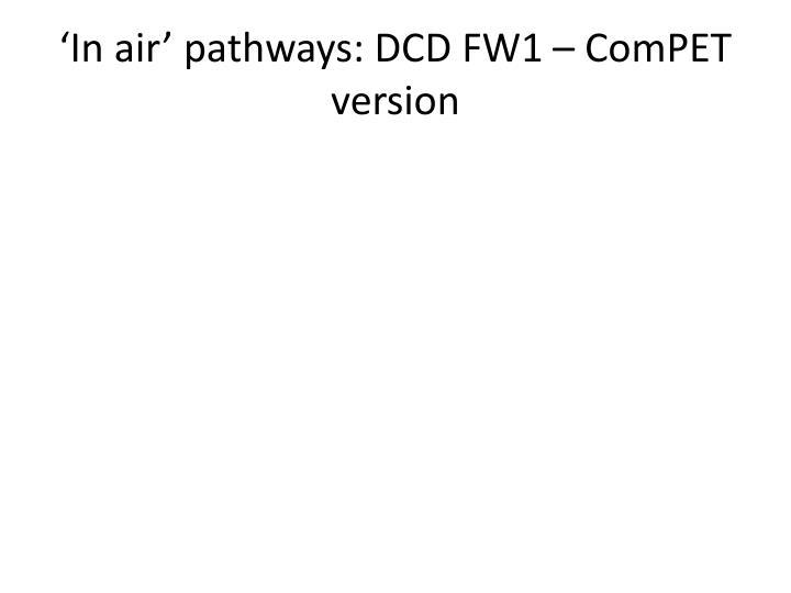 'In air' pathways: DCD FW1 – ComPET version
