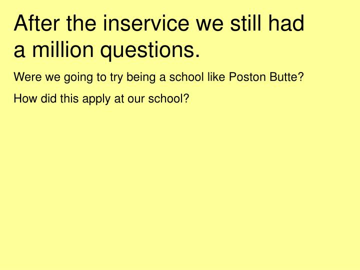 After the inservice we still had       a million questions.