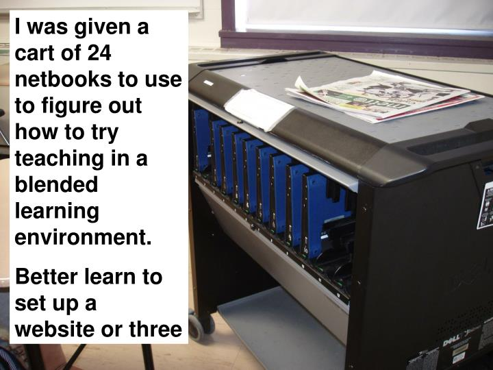I was given a cart of 24 netbooks to use to figure out how to try teaching in a blended learning environment.