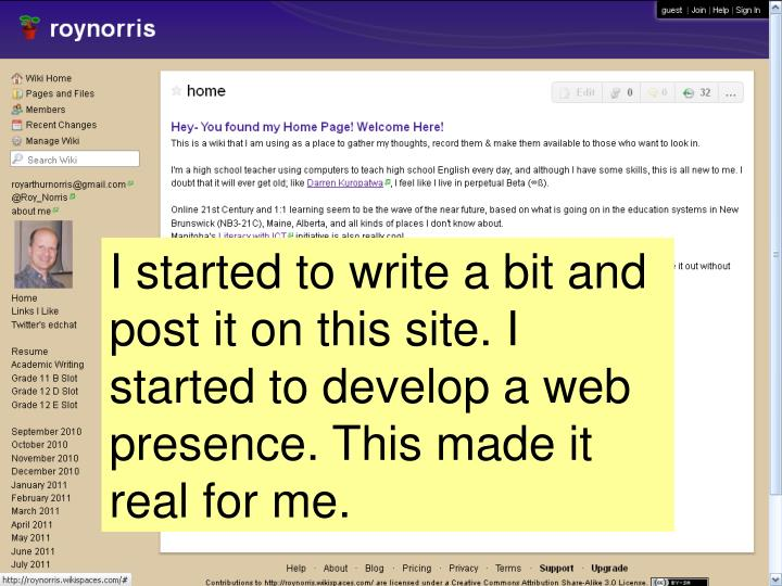 I started to write a bit and post it on this site. I started to develop a web presence. This made it real for me.