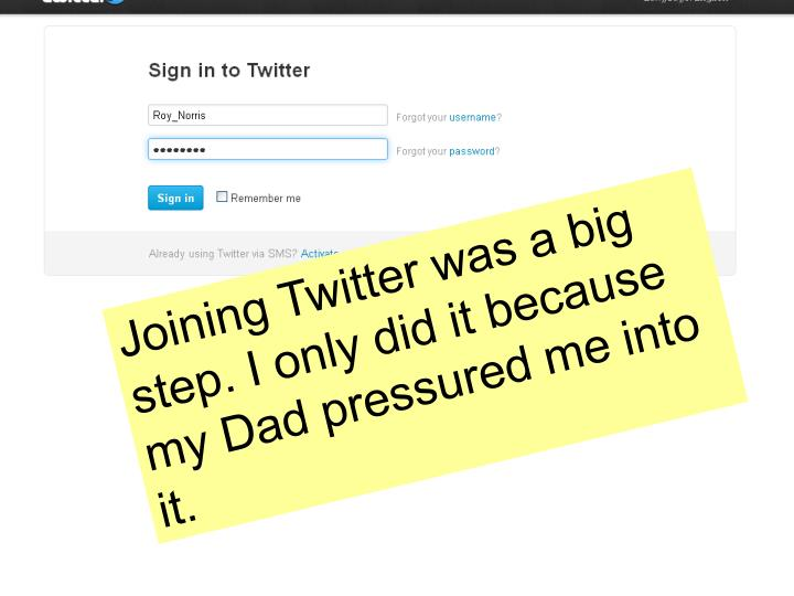 Joining Twitter was a big step. I only did it because my Dad pressured me into it.