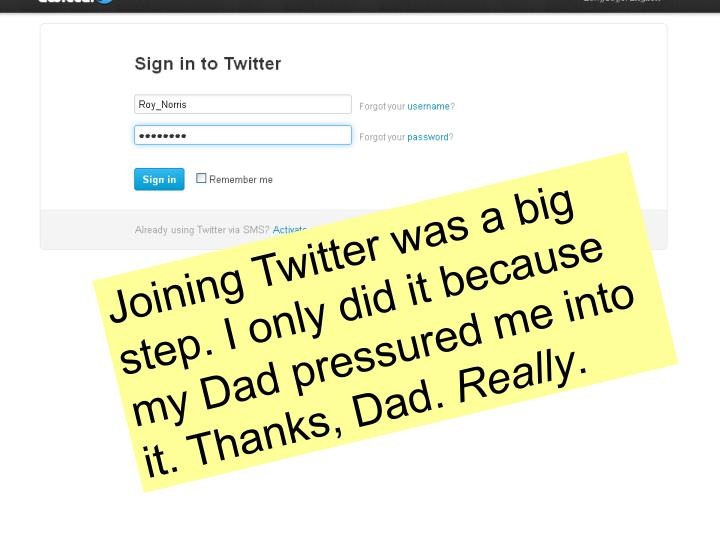 Joining Twitter was a big step. I only did it because my Dad pressured me into it. Thanks, Dad.