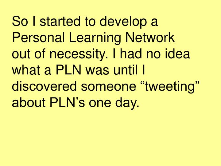 """So I started to develop a Personal Learning Network   out of necessity. I had no idea what a PLN was until I discovered someone """"tweeting"""" about PLN's one day."""