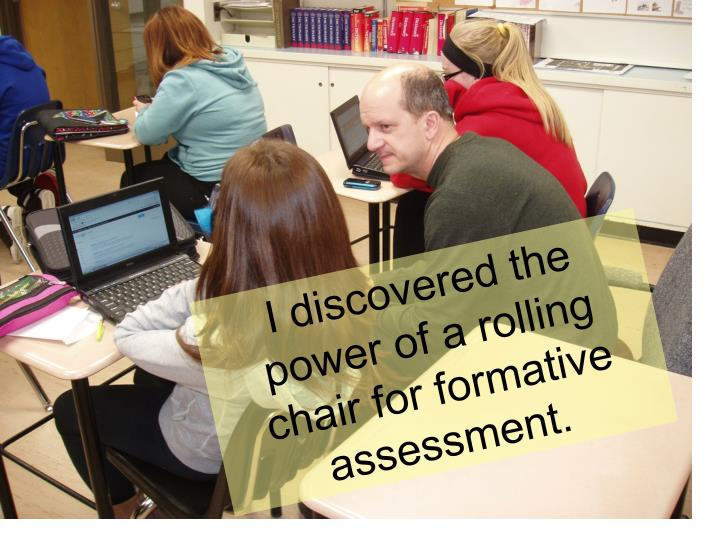 I discovered the power of a rolling chair for formative assessment.
