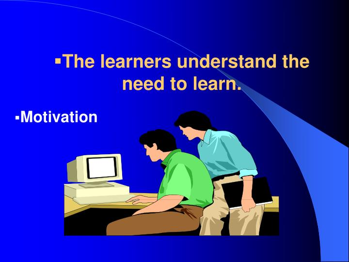 The learners understand the need to learn.