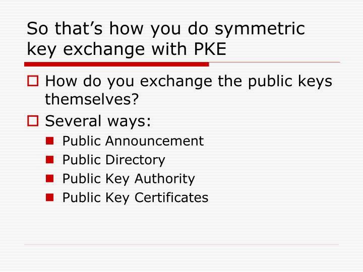 So that's how you do symmetric key exchange with PKE