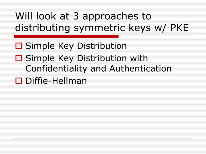 Will look at 3 approaches to distributing symmetric keys w/ PKE