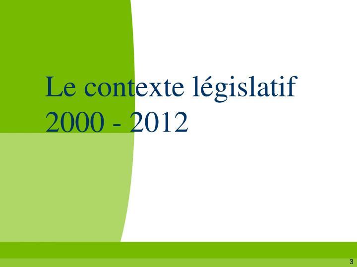Le contexte législatif  2000 - 2012