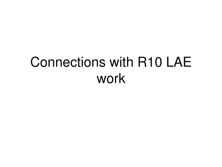 Connections with R10 LAE work