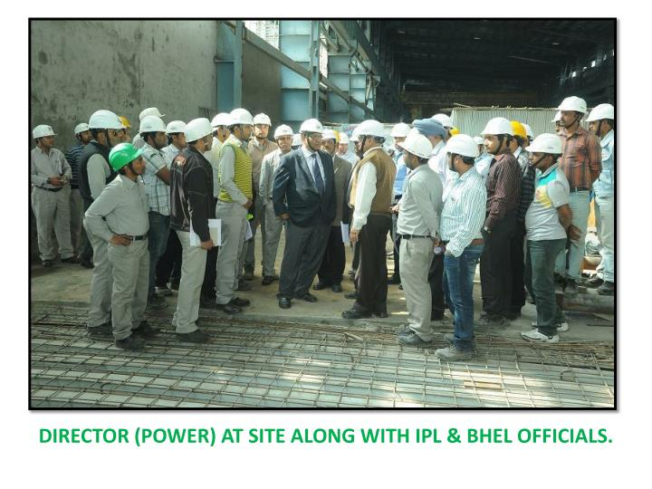 Director (power) at site along with IPL & BHEL OFFICIALS.