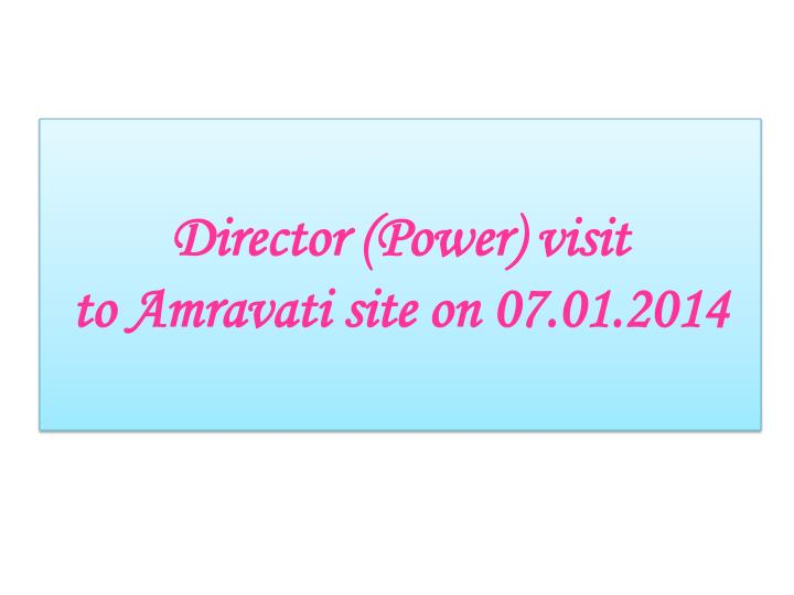 director power visit to amravati site on 07 01 2014