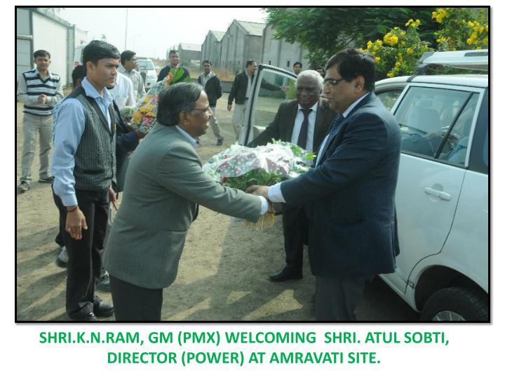 SHRI.K.N.RAM, GM (PMX) WELCOMING  SHRI. ATUL SOBTI, DIRECTOR (POWER) AT AMRAVATI SITE.