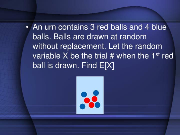 An urn contains 3 red balls and 4 blue balls. Balls are drawn at random without replacement. Let the random variable X be the trial # when the 1
