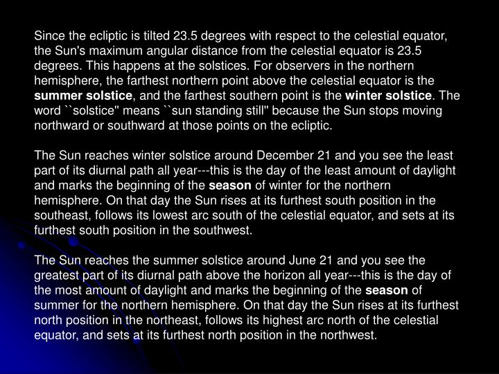 Since the ecliptic is tilted 23.5 degrees with respect to the celestial equator, the Sun's maximum angular distance from the celestial equator is 23.5 degrees. This happens at the solstices. For observers in the northern hemisphere, the farthest northern point above the celestial equator is the
