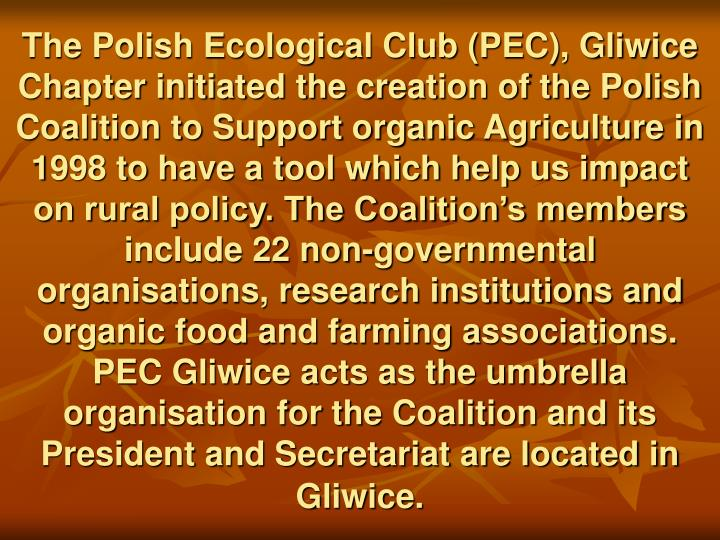 The Polish Ecological Club (PEC), Gliwice Chapter initiated the creation of the Polish Coalition to Support organic Agriculture in 1998 to have a tool which help us impact on rural policy. The Coalition's members include 22 non-governmental organisations, research institutions and organic food and farming associations. PEC Gliwice acts as the umbrella organisation for the Coalition and its President and Secretariat are located in Gliwice.